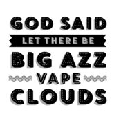 God Said Let There Be Big Azz Vape Clouds
