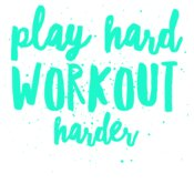 Play Hard Workout Harder